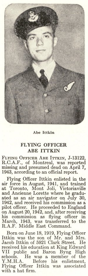 Photo of Abe Ittkin– Abe Ittkin is honoured on page 37 of the memorial book, CANADIAN JEWS IN WORLD WAR II, Part II: Casualties, compiled by David Rome for the Canadian Jewish Congress, Montreal, 1948.   This extract is provided courtesy of the Canadian Jewish Congress which holds the copyright for this volume.  For additional information about these archival records, please contact: The Canadian Jewish Congress National Archives  1590 Ave. Docteur Penfield, Montreal, Que. H3G 1C5 (Canada) telephone: 514-931-7531 ex. 2  facsimile:  514-931-0548  website:     www.cjc.ca